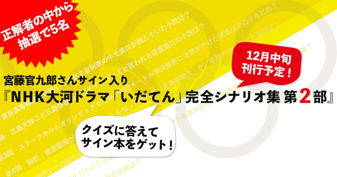 「いだてん」クイズに答えて『NHK大河ドラマ「いだてん」完全シナリオ集第2部』のサイン本をゲットしよう!