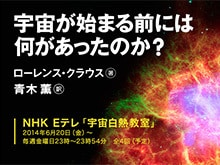 NHK「宇宙白熱教室」ローレンス・クラウス『宇宙が始まる前には何があったのか?』