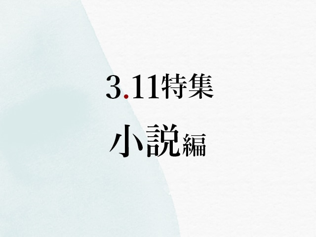 作家が物語に込めた、東日本大震災への鎮魂と明日への願い【3.11まとめ・小説編】